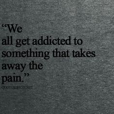 We all get addicted to something that takes away the pain. #quote
