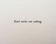 Kind words cost nothing.