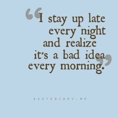 Quote: I stay up late every night and realize it's a bad idea every morning.