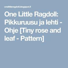 One Little Ragdoll: Pikkuruusu ja lehti - Ohje [Tiny rose and leaf - Pattern]