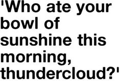 Who ate your bowl of sunshine this morning, thundercloud?  ~~~ :))