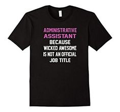 Amazon.com: Administrative Assistant Office Funny Workplace T-Shirt: Clothing Admin Assistant Because Wicked Awesome Isn't An Official Job Title Tee Shirt  Secretary Administrative Assistant Professional's Day Birthday Anniversary Cute Tee Shirt. Perfect For Work Casual Day Tshirt For The Employee Who Does It All From Employer or Business Owner