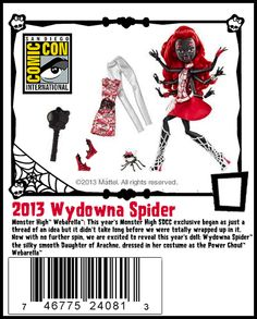 2013 San Diego Comic Con Exclusive - Monster High™ Webarella™: This year's Monster High SDCC exclusive began as just a  thread of an idea but it didn't take long before we were totally wrapped up in it.  Now with no further spin, we are excited to reveal this year's doll; Wydowna Spider™  the silky smooth Daughter of Arachne, dressed in her costume as the Power Ghoul™  Webarella™