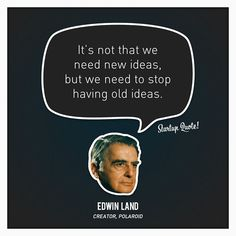 """It's not that we need new ideas, but we need to stop having old ideas."" -Edwin Land"