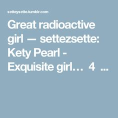 Great radioactive girl — settezsette:   Kety Pearl - Exquisite girl… 4 ...