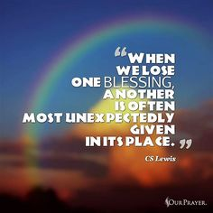 C S Lewis: when we lose one blessing another is often.....