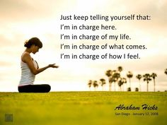 Just keep telling yourself that: I'm in charge here. I'm in charge of my life. I'm in charge of what comes. I'm in charge of how I feel. Mantra, Abraham Hicks Quotes, Think, How I Feel, Positive Thoughts, Law Of Attraction, Attraction Quotes, Wise Words, Life Quotes