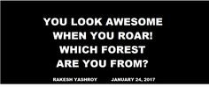 HUMOR: You look awesome when you roar! Which forest are you from. Rakesh YashRoy