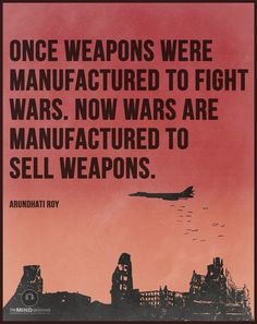 The manufacturing never stops, so the wars must never stop.