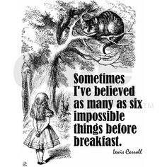 Sometimes I've believed as many as six impossible things before breakfast - Lewis Carroll