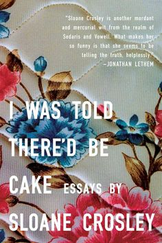 I Was Told There'd Be Cake by Sloan Crosley