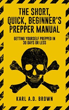 The Short, Quick, Beginner's Prepper Manual: Getting Yourself Prepped in 30 Days or Less by [Brown, Karl A.D.]