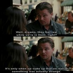 I never realized this until I watched Inception. It's true though, while in a dream, everything that's strange seems normal-like it's real; when you wake up...you realize it was weird.