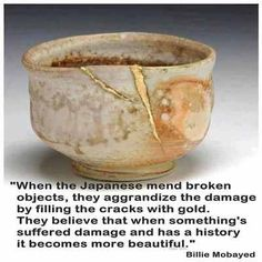 This image of a broken cup or bowl filled in with gold, and the message that goes with it, speaks eloquently to those who can feel so damaged and broken while experiencing a period of greatly 'lowered feelings.' In so many ways, the cup with the gold has more design character and is certainly stronger in the broken places than it ever was before...