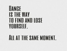 Dance is the way to find and lose yourself. All at the same moment.