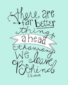 There are far better things ahead than we leave behone c.s. lewis quote