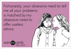 Fortunately, your obsessive need to tell me all your problems is matched by my obsessive need to offer useless advice.