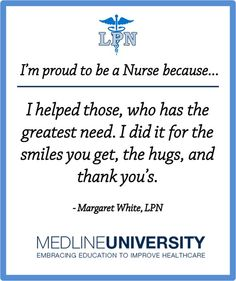 I'm proud to be a Nurse because I helped those, who has the greatest need. I did it for the smiles you get, the hugs, and thank you's. #Nurses #Nurse #LPN #Quotes #ProudToBeANurse #MedlineU