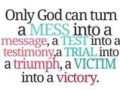 God can turn a mess into a message, a victim into a VICTORY