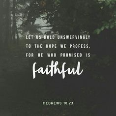 Let us hold fast the profession of our faith without wavering; (for he is faithful that promised;) Hebrews 10:23 KJV http://bible.com/1/heb.10.23.KJV