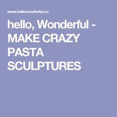 hello, Wonderful - MAKE CRAZY PASTA SCULPTURES