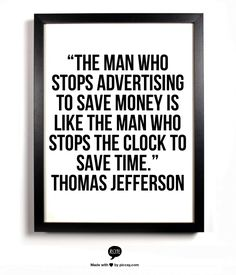 """The man who stops advertising to save money is like the man who stops the clock…"
