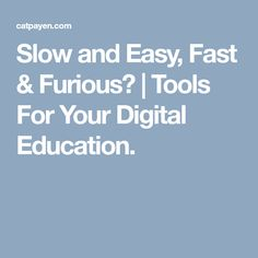 Slow and Easy, Fast & Furious? | Tools For Your Digital Education.