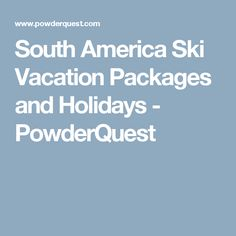 South America Ski Vacation Packages and Holidays - PowderQuest