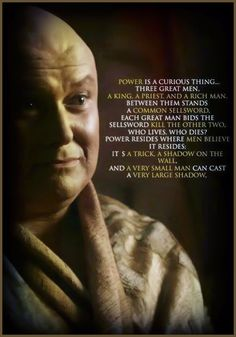 """Depends on the sellsword."" ... ""He has a sword, the power of life and death."" / ""But if it's swordsmen who rule, why do we pretend it's kings who hold all the power? ... Power resides where men believe it resides."" #gameofthrones Varys & Tyrion"