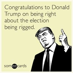 Congratulations to Donald Trump on being right about the election being rigged.