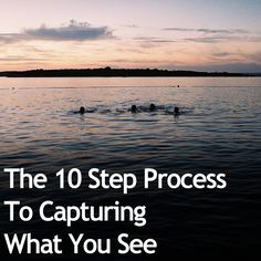 The 10 Step Process To Capturing What You See