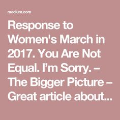 Response to Women's March in 2017. You Are Not Equal. I'm Sorry. – The Bigger Picture – Great article about thanking women who increased women's right and what they did and a list of ways women are still not equal