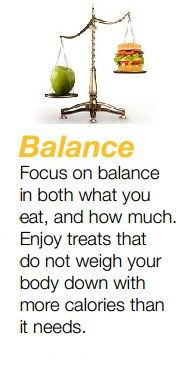 Focus on balance   in both what you   eat, and how much.   Enjoy treats that   do not weigh your   body down with   more calories than   it needs.