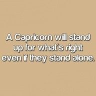 a capricorn will stand up for what's right even if they stand alone.