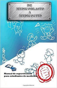 De medicoblasto a medicocito : manual de supervivencia para estudiantes de medicina / texto y edición por Francisco Paredes Jiménez