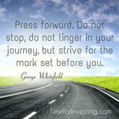 Motivational quote: Press forward. Do not stop, do not linger in your journey, but strive for the mark set before you. ~ George Whitefield