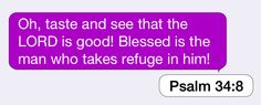 Psalm 34:8: Oh, taste and see that the LORD is good! Blessed is the man who takes refuge in him!
