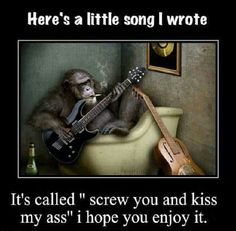 """Here's a little song I wrote....  It's called """" Screw you and kiss my ass..."""""""