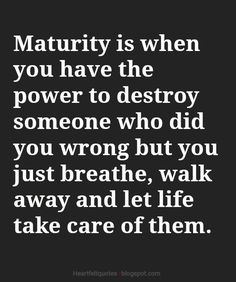 Maturity is when you have the power to destroy someone who did you wrong but you just breathe, walk away and let life take care of them.
