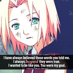 I have always believed those words you told me. I always hoped they were true. I wanted to be like you. You were my goal. ~Haruno Sakura (Naruto)