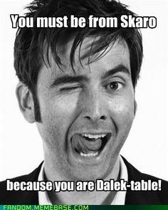 Hahaha love how Dalek-table goes right along with David's Face. Doctor pick up line.