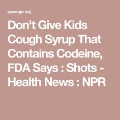 Don't Give Kids Cough Syrup That Contains Codeine, FDA Says : Shots - Health News : NPR