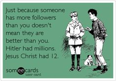 Just because someone has more followers than you doesn't mean they are better than you. Hitler had millions. Jesus Christ had 12.