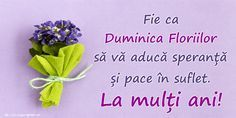 Felicitari de Florii - Fie ca Duminica Floriilor să vă aducă speranță și pace în suflet. La mulți ani! 8 Martie, Animals And Pets, Happy Birthday, Pace, Floral, Flowers, God, Design, Birthday Congratulations