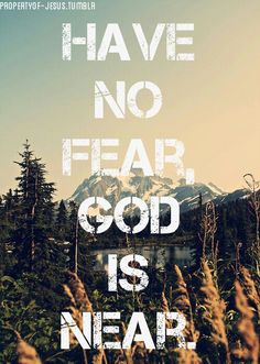 Have no fear, God is near.