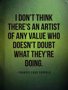 I don't think there's an artist of any value who doesn't doubt what they're doing- Francis Ford Coppola Great Quotes, Quotes To Live By, Me Quotes, Motivational Quotes, Inspirational Quotes, Doubt Quotes, Truth Quotes, The Words, Cool Words