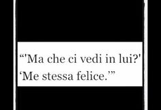 ''Ma che ci vedi in lui?'' ''Me stessa felice''. Italian Phrases, Italian Quotes, Wall Quotes, Words Quotes, Most Beautiful Words, Healthy Words, I Love You, My Love, Tumblr Quotes