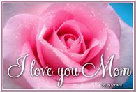 I Love You Mom...Happy Mother's Day