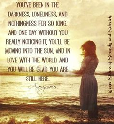 You've been in the darkness, loneliness, and nothingness for so long. And one day without you really noticing it, you'll be moving into the sun, and in love with the world, and you will be glad you are still here.  Anonymous