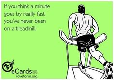 If you think a minute goes by really fast, you've never been on a treadmill. Lol